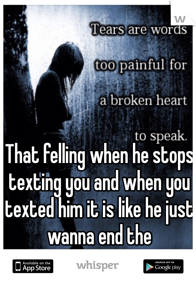 That felling when he stops texting you and when you texted him it is like he just wanna end the conversation