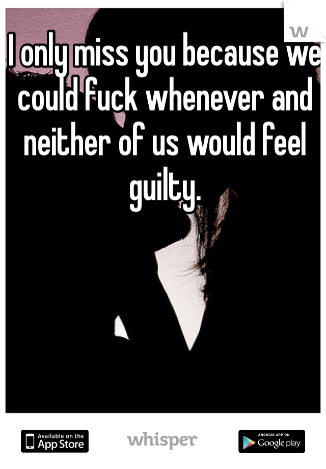 I only miss you because we could fuck whenever and neither of us would feel guilty.