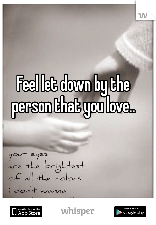 Feel let down by the person that you love..