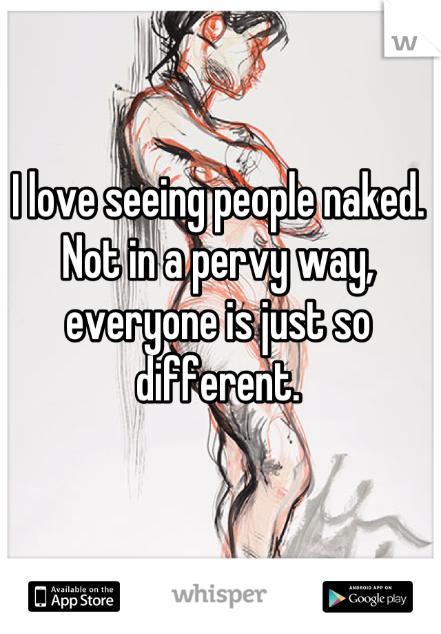 I love seeing people naked. Not in a pervy way, everyone is just so different.