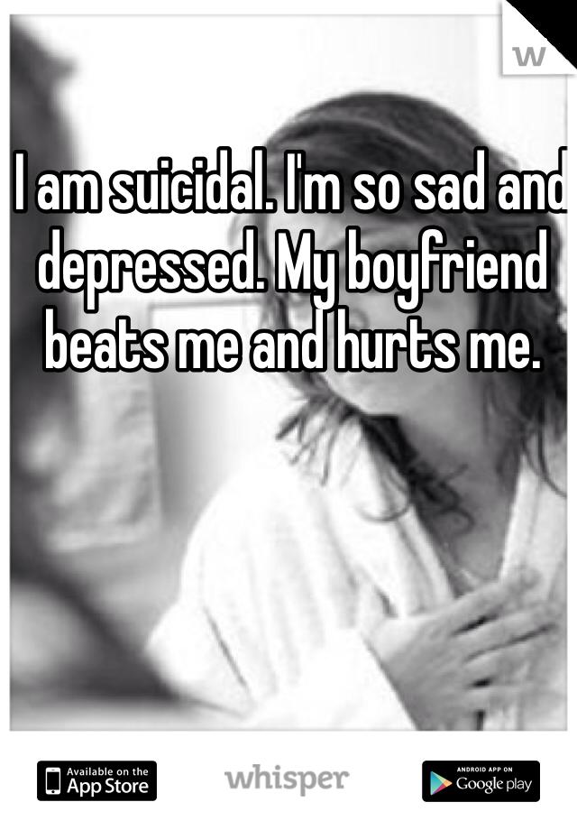I am suicidal. I'm so sad and depressed. My boyfriend beats me and hurts me.