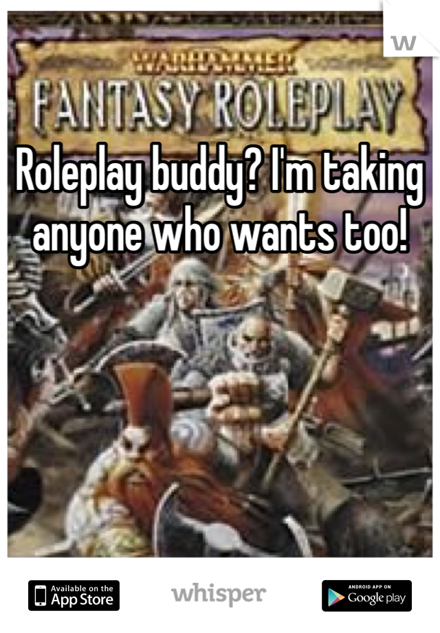 Roleplay buddy? I'm taking anyone who wants too!