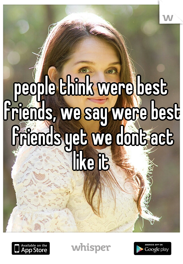 people think were best friends, we say were best friends yet we dont act like it