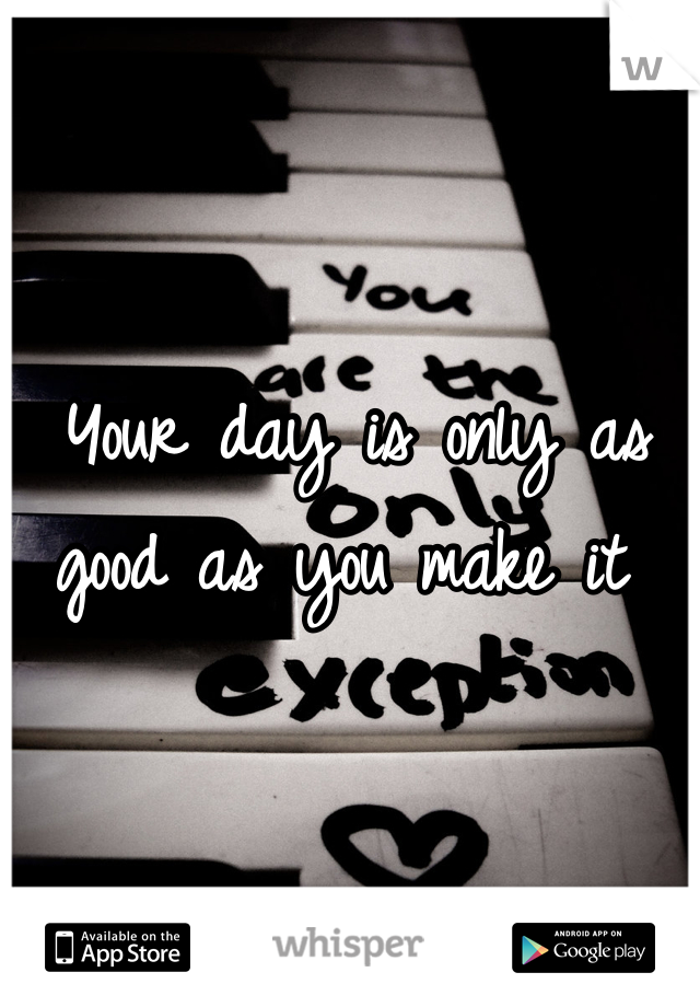 Your day is only as good as you make it