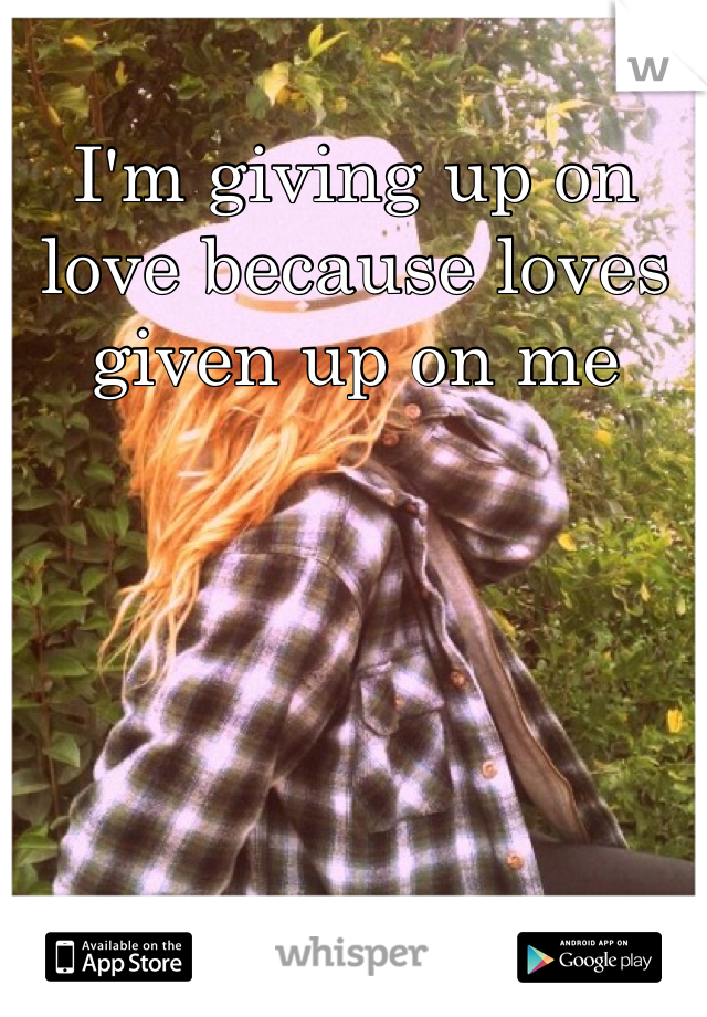I'm giving up on love because loves given up on me