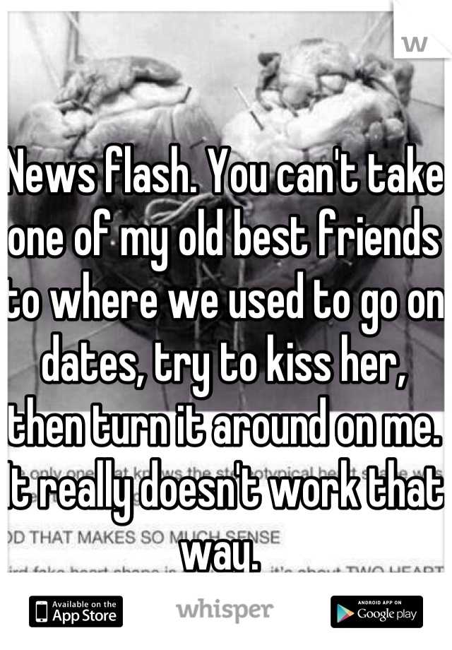 News flash. You can't take one of my old best friends to where we used to go on dates, try to kiss her, then turn it around on me. It really doesn't work that way.