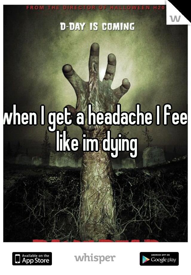 when I get a headache I feel like im dying