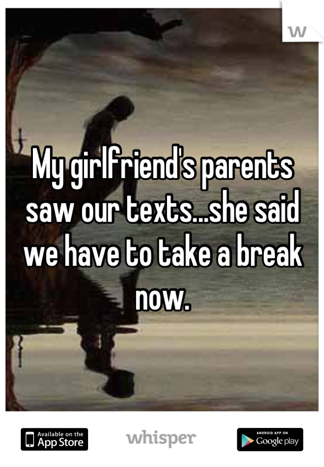 My girlfriend's parents saw our texts...she said we have to take a break now.