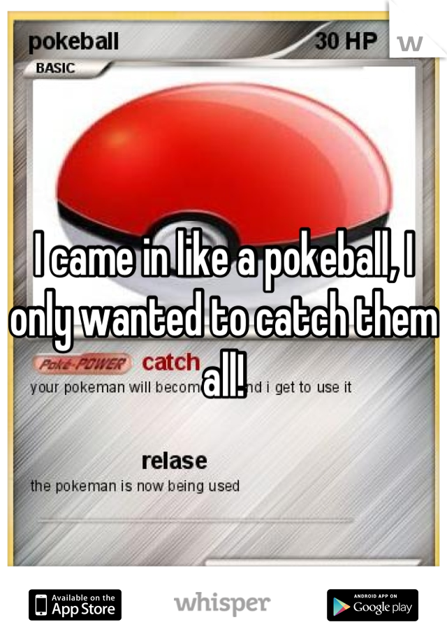 I came in like a pokeball, I only wanted to catch them all!