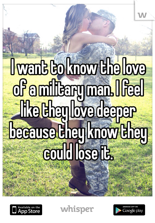 I want to know the love of a military man. I feel like they love deeper because they know they could lose it.