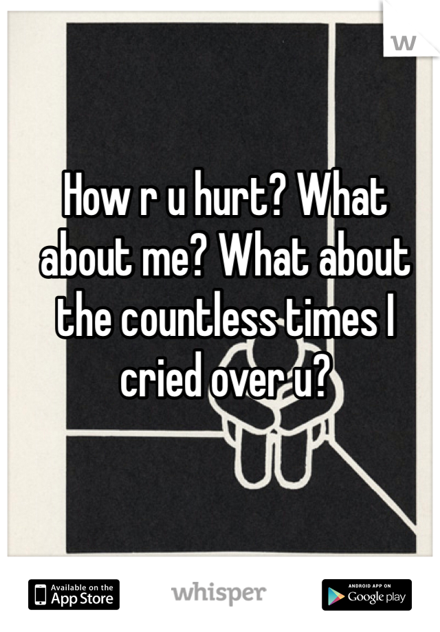How r u hurt? What about me? What about the countless times I cried over u?
