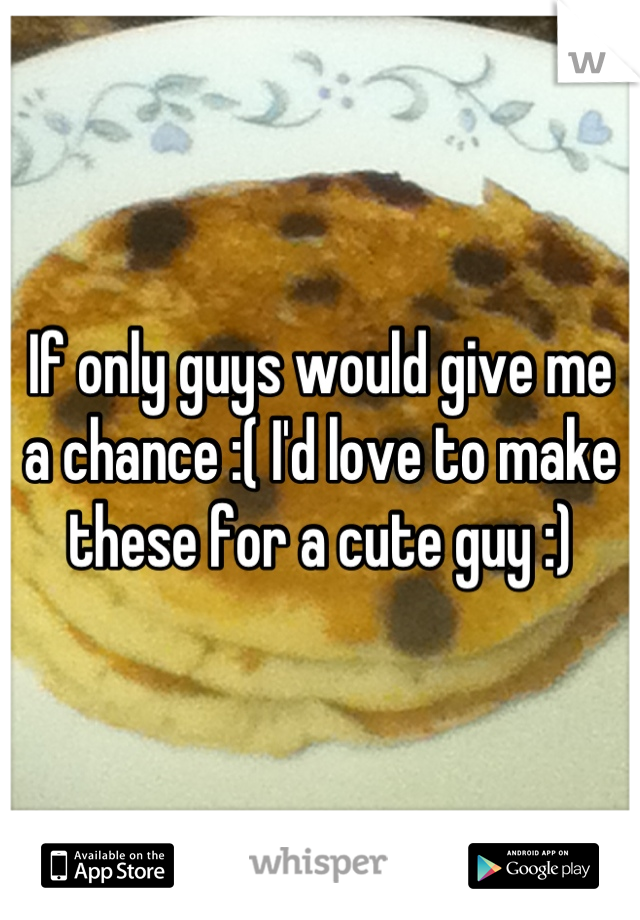 If only guys would give me a chance :( I'd love to make these for a cute guy :)