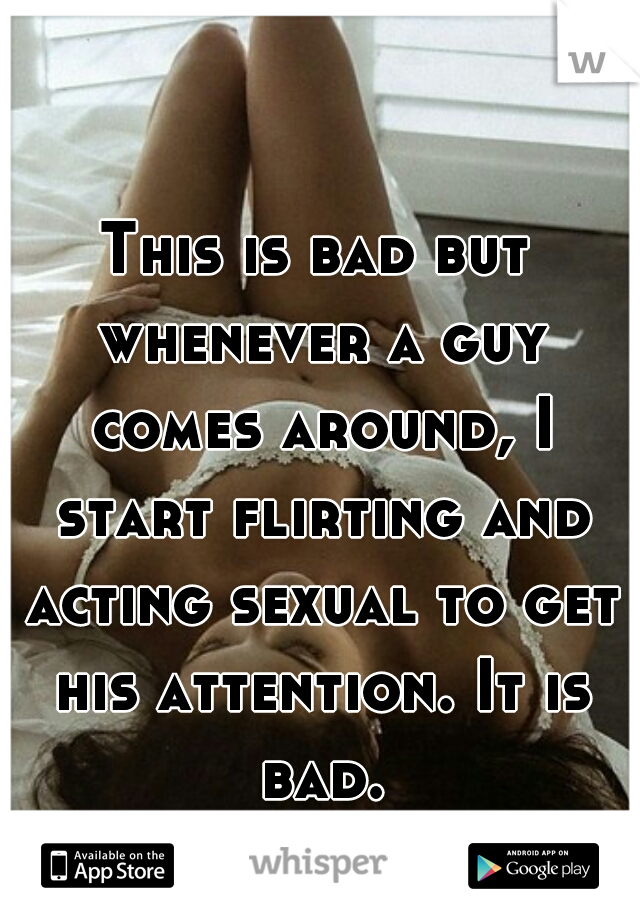 This is bad but whenever a guy comes around, I start flirting and acting sexual to get his attention. It is bad.