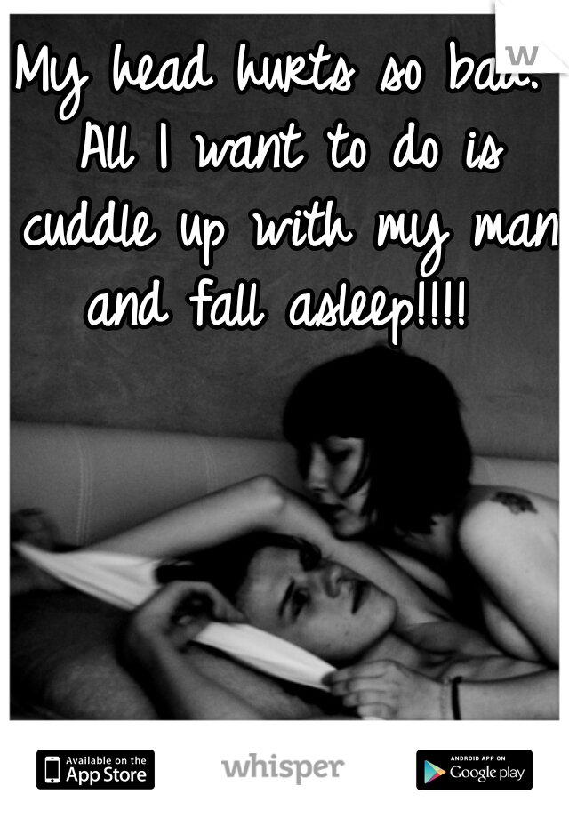 My head hurts so bad. All I want to do is cuddle up with my man and fall asleep!!!!