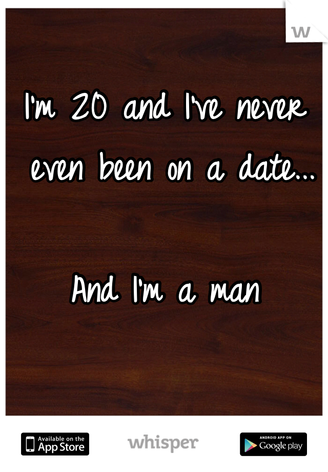 I'm 20 and I've never  even been on a date...   And I'm a man