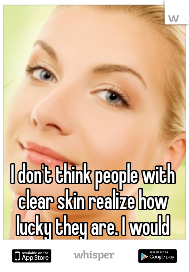 I don't think people with clear skin realize how lucky they are. I would give so much...