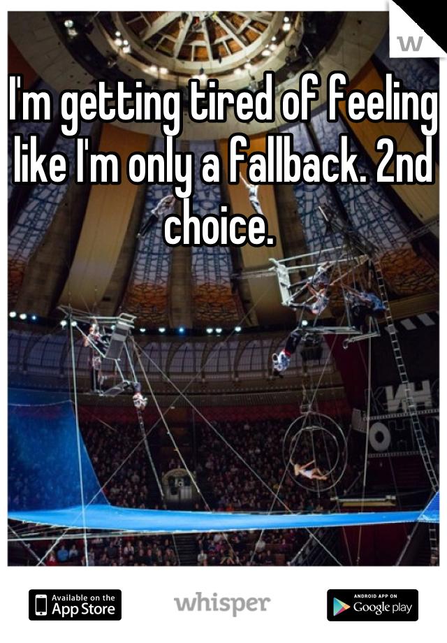 I'm getting tired of feeling like I'm only a fallback. 2nd choice.