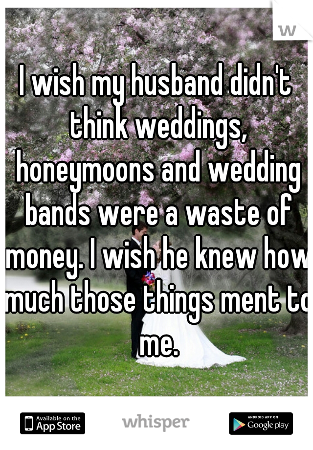 I wish my husband didn't think weddings, honeymoons and wedding bands were a waste of money. I wish he knew how much those things ment to me.