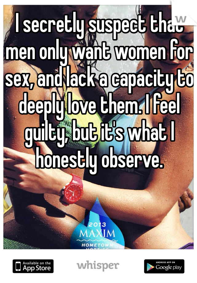 I secretly suspect that men only want women for sex, and lack a capacity to deeply love them. I feel guilty, but it's what I honestly observe.