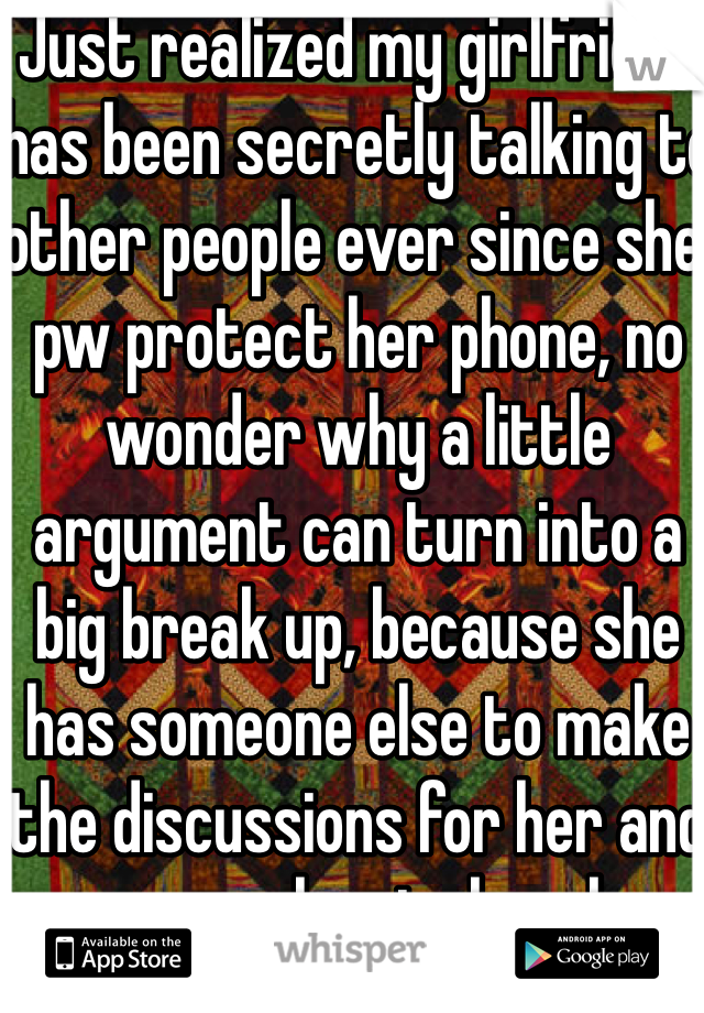 Just realized my girlfriend has been secretly talking to other people ever since she pw protect her phone, no wonder why a little argument can turn into a big break up, because she has someone else to make the discussions for her and encourage her to break up.