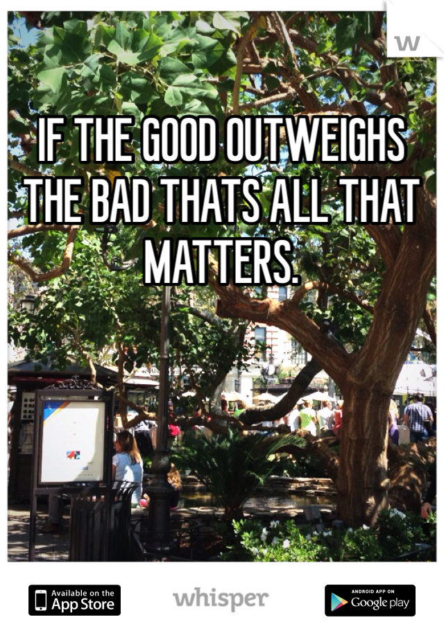 IF THE GOOD OUTWEIGHS THE BAD THATS ALL THAT MATTERS.