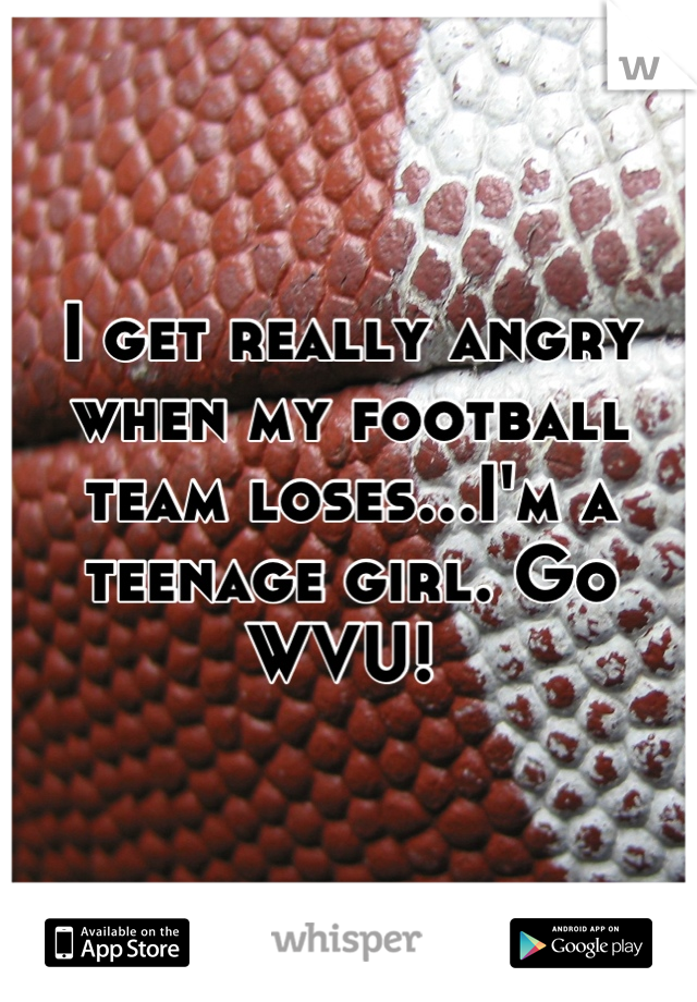 I get really angry when my football team loses...I'm a teenage girl. Go WVU!