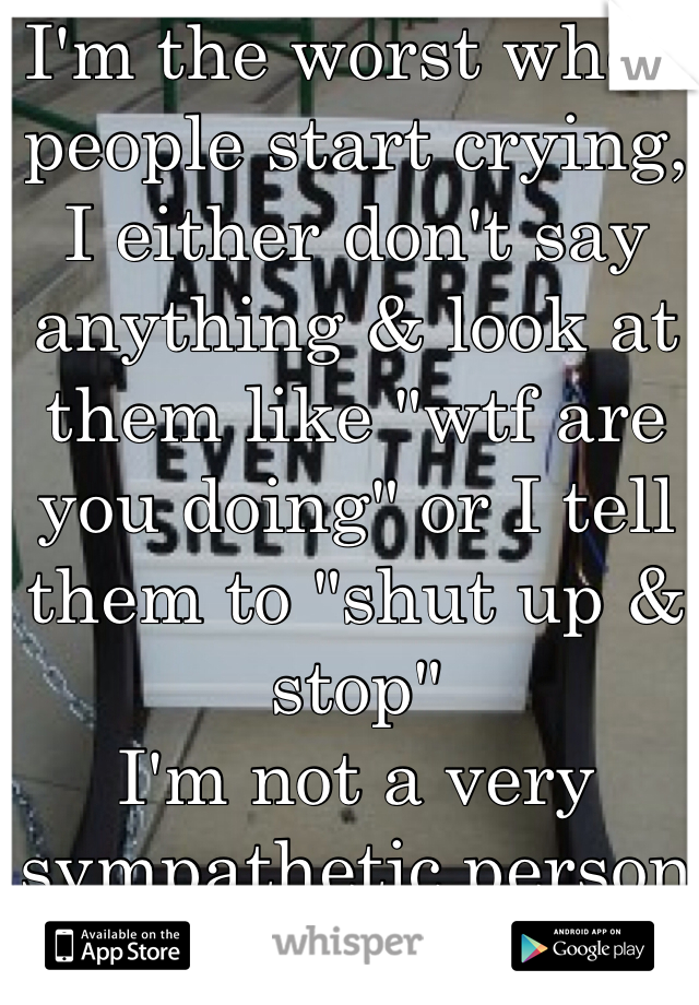"""I'm the worst when people start crying, I either don't say anything & look at them like """"wtf are you doing"""" or I tell them to """"shut up & stop""""  I'm not a very sympathetic person"""