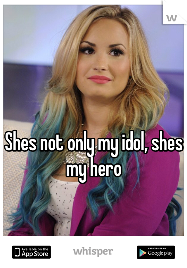 Shes not only my idol, shes my hero