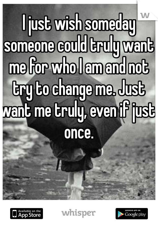 I just wish someday someone could truly want me for who I am and not try to change me. Just want me truly, even if just once.