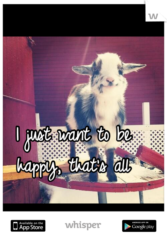 I just want to be happy, that's all