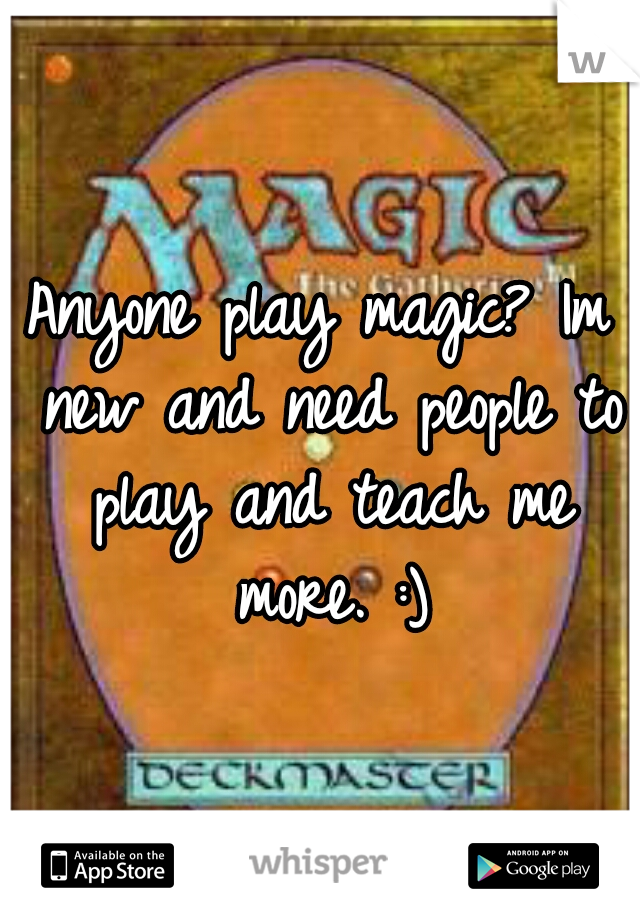 Anyone play magic? Im new and need people to play and teach me more. :)