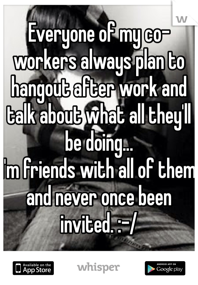 Everyone of my co-workers always plan to hangout after work and talk about what all they'll be doing... I'm friends with all of them and never once been invited. :-/