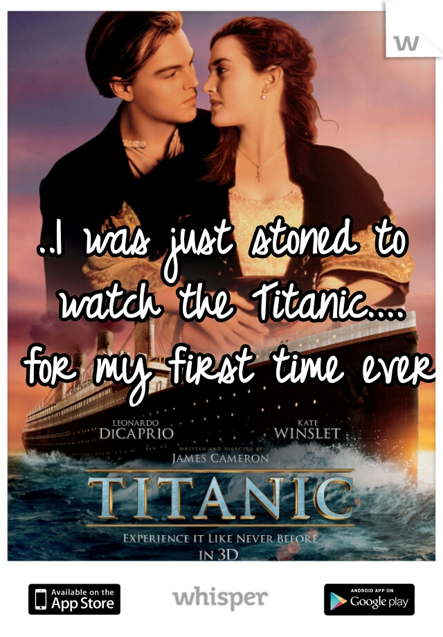 ..I was just stoned to watch the Titanic.... for my first time ever.