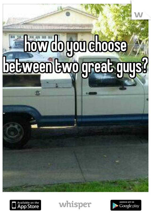 how do you choose between two great guys?