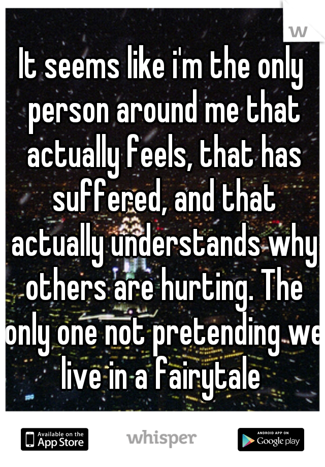 It seems like i'm the only person around me that actually feels, that has suffered, and that actually understands why others are hurting. The only one not pretending we live in a fairytale