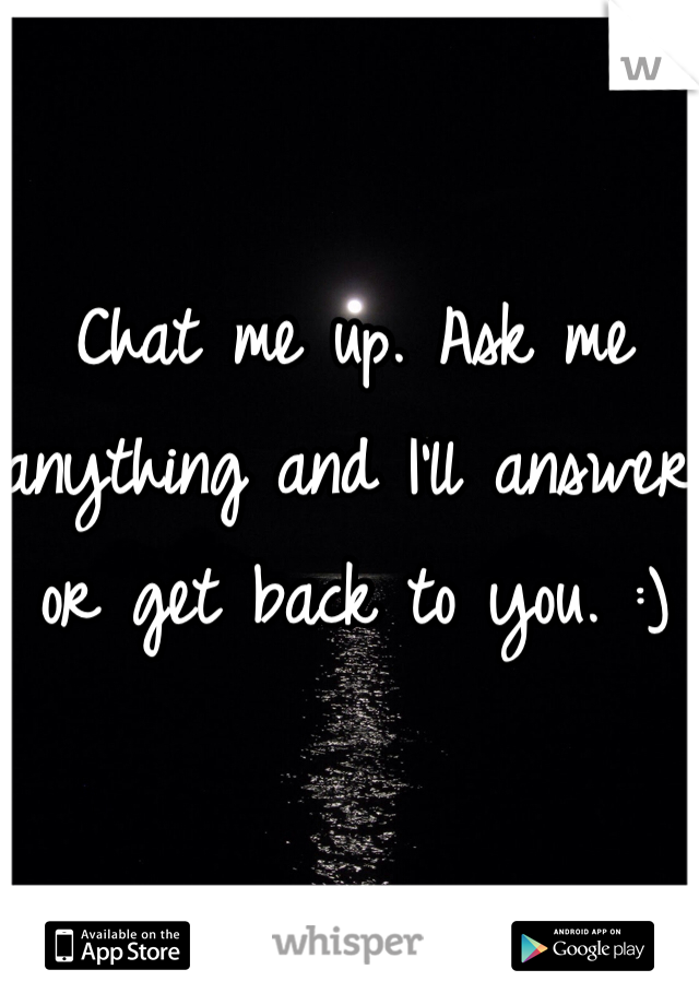 Chat me up. Ask me anything and I'll answer or get back to you. :)