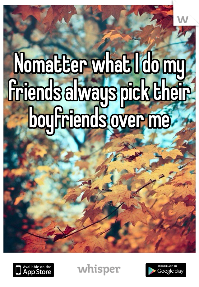 Nomatter what I do my friends always pick their boyfriends over me