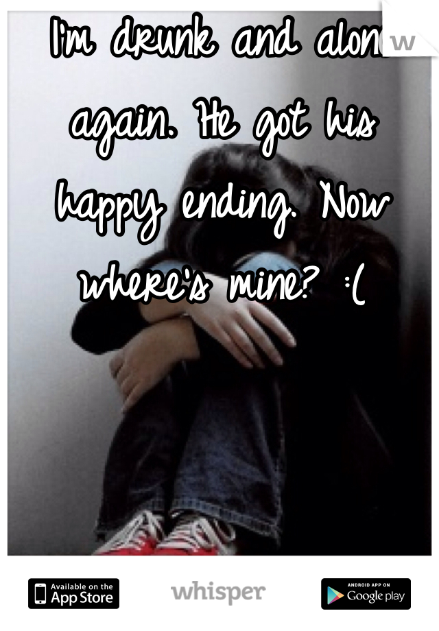 I'm drunk and alone again. He got his happy ending. Now where's mine? :(