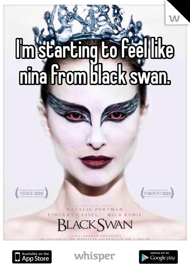 I'm starting to feel like nina from black swan.