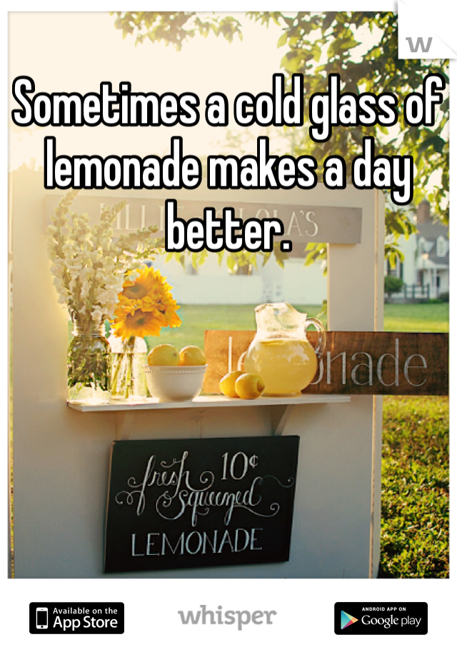 Sometimes a cold glass of lemonade makes a day better.