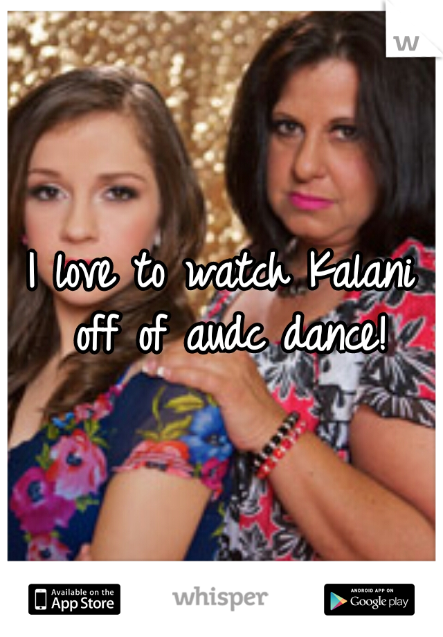 I love to watch Kalani off of audc dance!