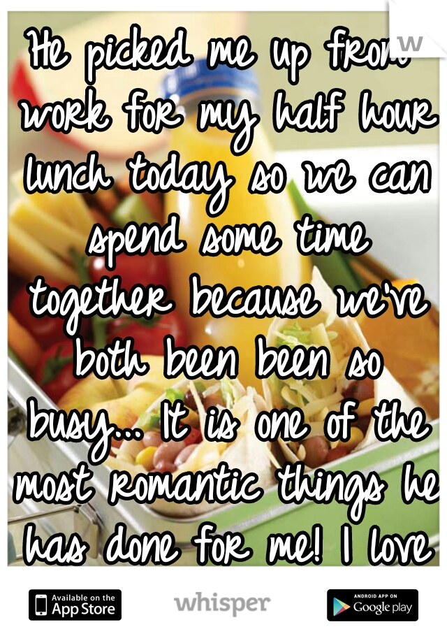 He picked me up from work for my half hour lunch today so we can spend some time together because we've both been been so busy... It is one of the most romantic things he has done for me! I love him ♥