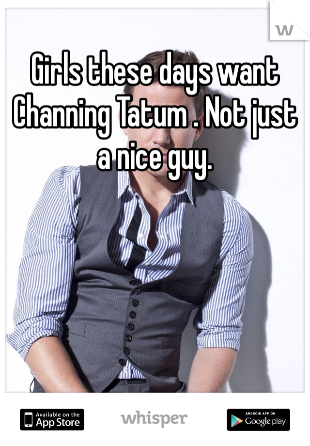 Girls these days want Channing Tatum . Not just a nice guy.