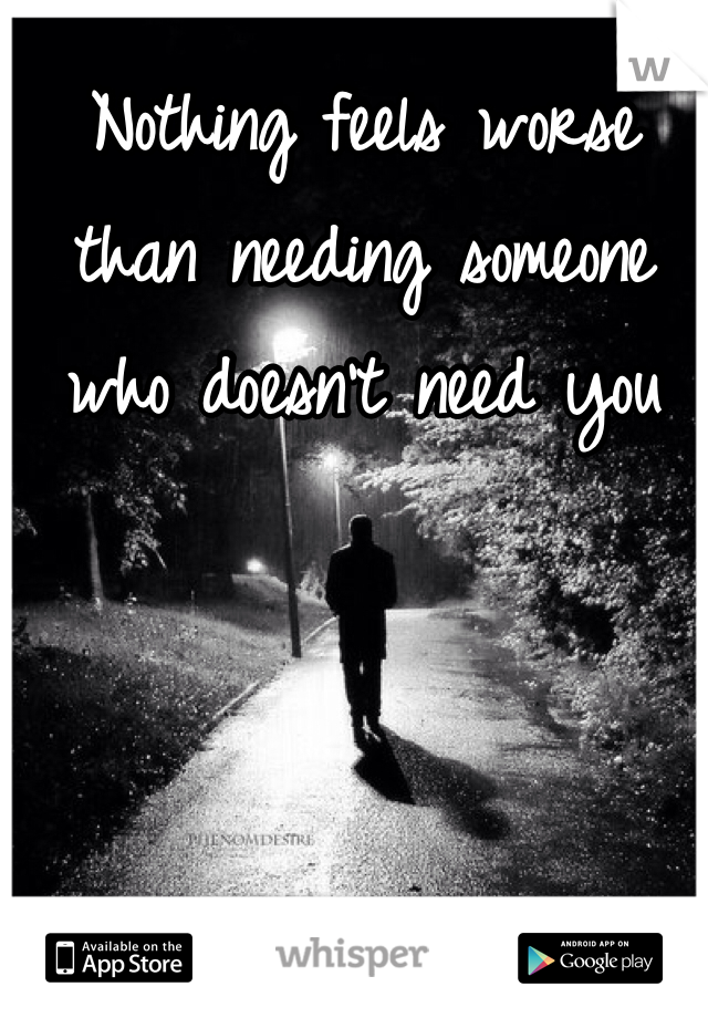 Nothing feels worse than needing someone who doesn't need you