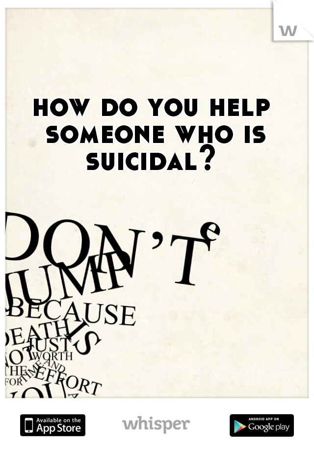 how do you help someone who is suicidal?