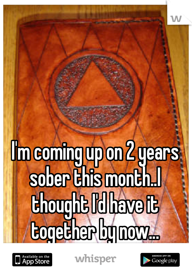 I'm coming up on 2 years sober this month..I thought I'd have it together by now...