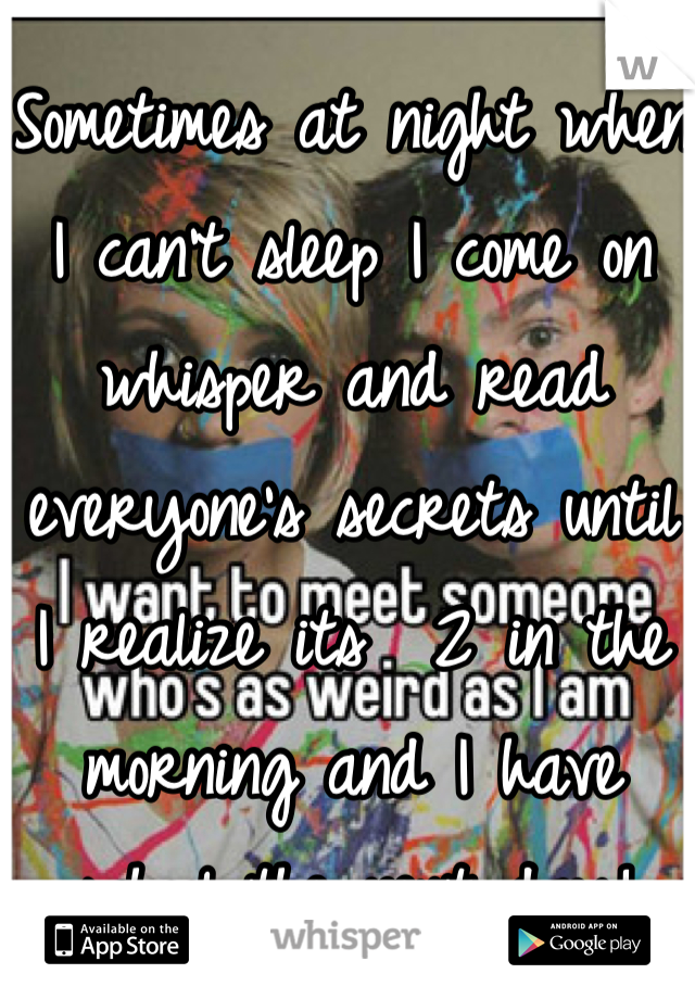 Sometimes at night when I can't sleep I come on whisper and read everyone's secrets until I realize its  2 in the morning and I have school the next day!