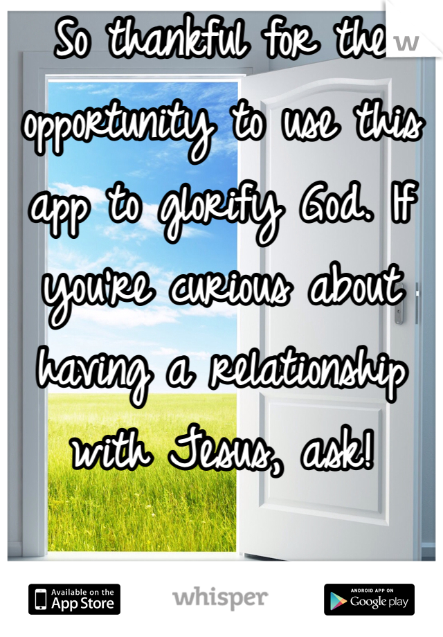 So thankful for the opportunity to use this app to glorify God. If you're curious about having a relationship with Jesus, ask!