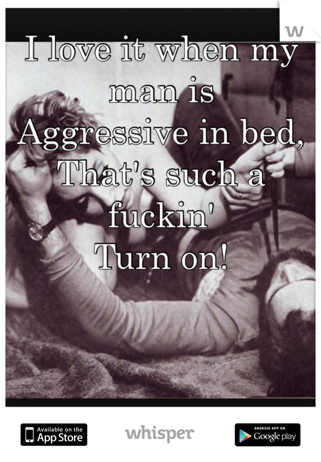 I love it when my man is  Aggressive in bed, That's such a fuckin' Turn on!