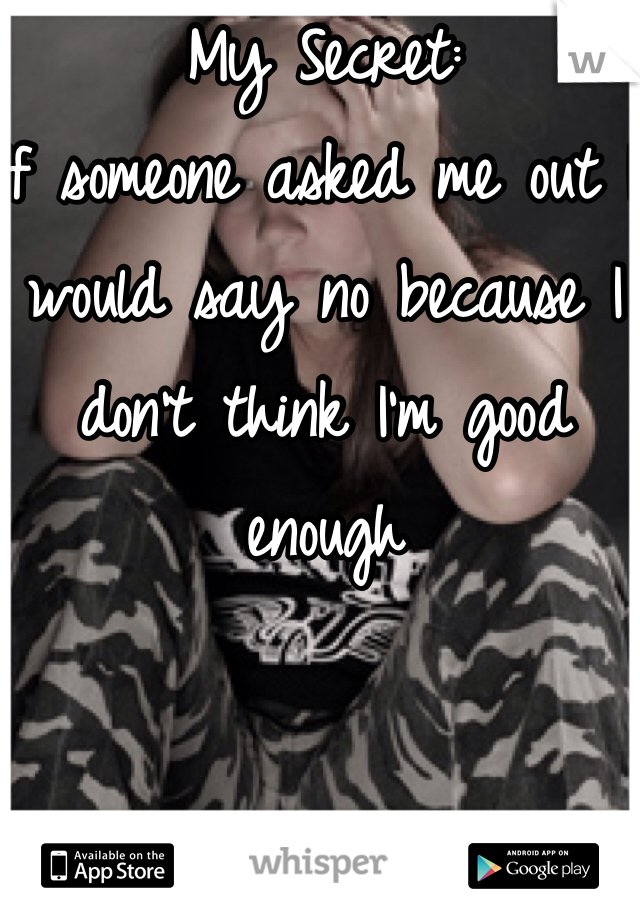 My Secret: If someone asked me out I would say no because I don't think I'm good enough